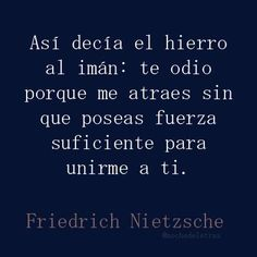 Así decía el hierro al imán: te odio porque me atraes sin que poseas fuerza suficiente para unirme a ti. The Words, More Than Words, Friedrich Nietzsche, Great Quotes, Me Quotes, Inspirational Quotes, All You Need Is Love, My Love, Frases Love