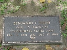 Benjamin Franklin Terry - Civil War Confederate Officer. Raised and commanded the Eighth Texas Cavalry Terry's Texas Rangers during the American Civil War. A planter and prominent citizen of Fort Bend County, he organized the regiment for the Confederate States Army. Terry was killed in the regiment's first action at Rowlett's Station near Woodsonville, Kentucky.