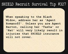 S.H.I.E.L.D. Recruit Survival Tip #327:When speaking to the Black Widow, address her as 'Agent Romanoff'. Unless you are Agent Barton, calling her 'Tasha' or 'Nat' will very likely result in injuries that S.H.I.E.L.D. insurance will not cover. [Submitted anonymously]