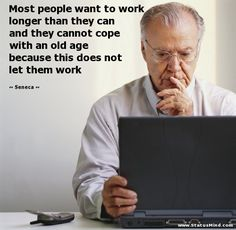 Most people want to work longer than they can and they cannot cope with an old age because this does not let them work - Seneca Quotes - StatusMind.com