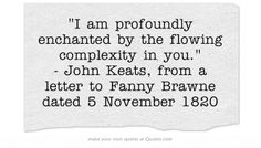"""""""enchanted by the flowing complexity in you"""" -John Keats"""