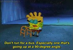 Pretty much just never run. | The 23 Wisest Things Spongebob Ever Said