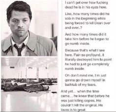 What really kills me about this scene every time I see it, is the fact that there's no way Cas would hurt Dean (or any of the others) knowingly, or without being forced to. He wouldn't kill Dean over and over and over again if he had the choice not to do it. Which means, he was being forced to do this, most likely tortured. Over and over and over again...