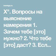 """Х"""". Вопросы на выяснение намерения 1. Зачем тебе [это] нужно? 2. Что тебе [это] даст? 3. Если ты получишь [это] целиком и полностью, к чему ты будешь стремиться следующему? 4. Что для тебя более важно чем [это]? 5. Если ты владеешь [этим] совершенно и полностью, что ты хочешь, имея [это], еще более важное?"""""""