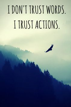 I don't trust words.   I trust actions.  Click on this image to see the biggest selection of life tips and positive quotes!