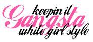 Gangsta Girl Be | ... gangsta, white girl style… | keepin' it gangsta, white girl style