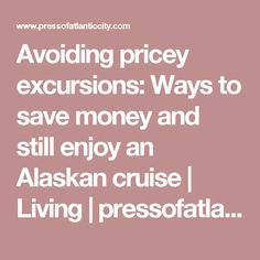 Avoiding pricey excursions: Ways to save money and still enjoy an Alaskan cruise | Living | pressofatlanticcity.com