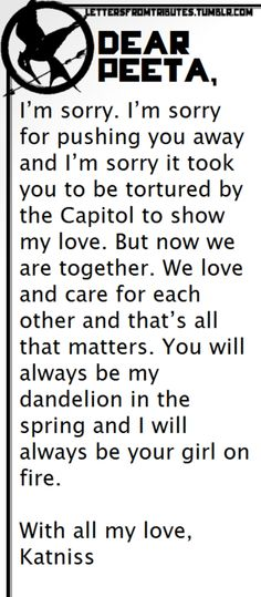 [[Dear Peeta,    I'm sorry. I'm sorry for pushing you away and I'm sorry it took you to be tortured by the Capitol to show my love. But now we are together. We love and care for each other and that's all that matters. You will always be my dandelion in the spring and I will always be your girl on fire.    With all my love,  Katniss]]