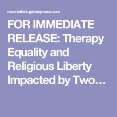 FOR IMMEDIATE RELEASE: Therapy Equality and Religious Liberty Impacted by Two…