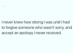 """""""I never knew how strong I was until I had to forgive someone who wasn't sorry and accept an apology I never received."""" #Powerful #Forgiveness #ForgivenessSetsYouFree:"""
