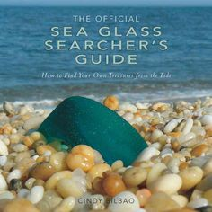 The Official Sea Glass Searcher's Guide: How to Find Your Own Treasures from the Tide — Cindy Bilbao, May 2014