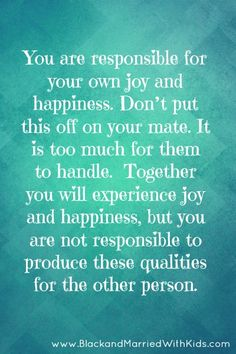 5 Ways to Experience More Joy and Happiness in Your Marriage - You are responsible for your own joy and happiness. Don't put this off on your mate. It is too much for them to handle.  Together you will experience joy and happiness, but you are not responsible to produce these qualities for the other person. Full article: http://bmwk.me/1eSGM5a