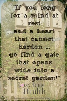 If you long for a mind at rest ... and a heart that cannot harden ... go find a gate that opens wide ... into a secret garden! #LoveHomeandHealth www.LoveHomeandHealth.com #gardengates