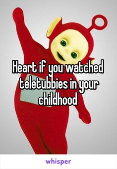Heart if you watched  teletubbies in your childhood