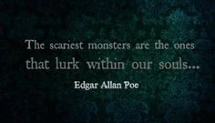 """""""The scariest monsters are the ones that lurk within out souls..."""" - Edgar Allan Poe"""