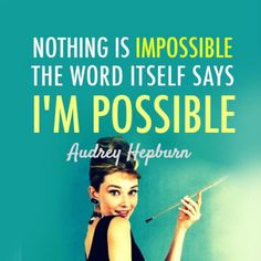 """""""Nothing is impossible. The word itself says I'm possible."""" — Audrey Hepburn"""