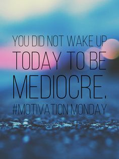 You did not wake up today to be mediocre. #motivationmonday