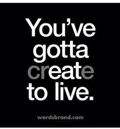 You gotta CReatE to live