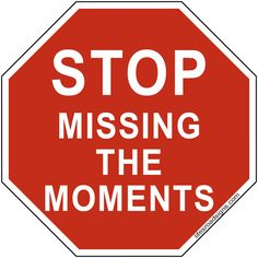 STOP missing the moments. A great sign for navigating the roads of life. See other great signs at Lifesroadsigns.com.