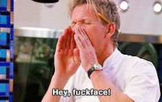 Calling people fuckfaces.   33 Things Only Chef Gordon Ramsay Can Get Away With