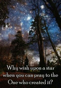 Why wish upon a star when you can pray and communicate with the One who created it?
