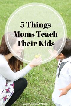 5 Things Moms Teach Their Kids- It's easy to lose sight of just how much you do as a mom. Whether you know it or not, you are teaching your child to be a world changer just by being you and taking care of yourself.
