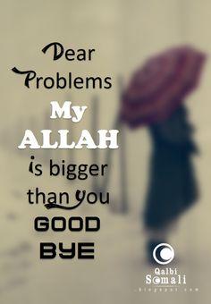 Dear Problems, My ALLAH is bigger than you. Good Bye! ~Amatullah♥
