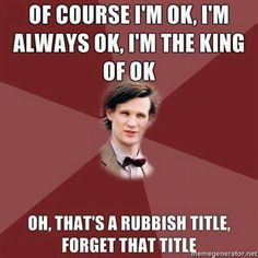 Of course I'm ok, I'm always ok, I'm the king of okay. Oh, that's a rubbish title, forget that title