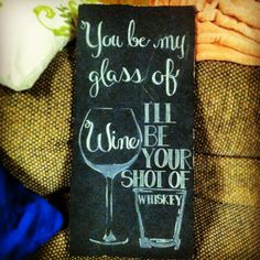 You be my glass of wine, I'll be your shot of whiskey. Sign