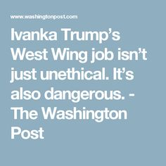 Ivanka Trump's West Wing job isn't just unethical. It's also dangerous. - The Washington Post