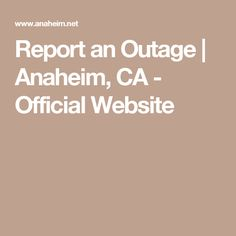 Report an Outage   Anaheim, CA - Official Website