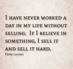 "If I believe in something I sell it and sell it hard"" Estée Lauder"