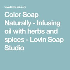 Color Soap Naturally - Infusing oil with herbs and spices - Lovin Soap Studio