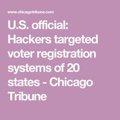 U.S. official: Hackers targeted voter registration systems of 20 states - Chicago Tribune