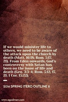 If we would minister life to others, we need to be aware of the attack upon the church by death (Matt. 16:18; Rom. 5:17, 21). From Eden onwards, God's controversy with Satan has been on the issue of life and death (Gen. 3:3-4; Rom. 5:12, 17, 21; 1 Cor. 15:22). 2016 Spring ITERO outline 8. More at www.agodman.com