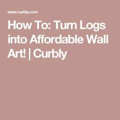 How To: Turn Logs into Affordable Wall Art! | Curbly