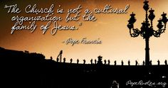 """""""The Church is not a cultural organization but the family of Jesus"""".  – Pope Francis"""