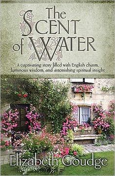 The Scent of Water by Elizabeth Goudge: A captivating story filled with English charm, luminous wisdom, and astonishing spiritual insight. A favorite author~ANY of her books highly recommended...want to read it