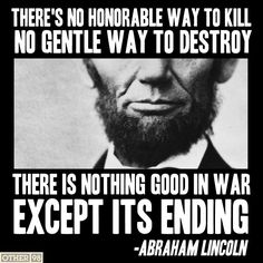 """There's no honorable way to kill, no gentle way to destroy. There is nothing good in war except its ending."" ~ Abraham Lincoln...I so wished some people would pay attention to these wise words...!"