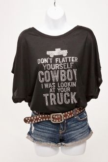 Don't Flatter Yourself Cowboy I Was Lookin' At Your Truck! On a pretty draped tee - tell those cowboys what you are thinkin'!
