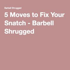 5 Moves to Fix Your Snatch - Barbell Shrugged