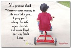 """This is the kind of thing I would have said to my children: """"My precious child, wherever your journey in Life may take you. I pray you'll always be safe, enjoy the ride, and never forget your way back home. Precious Children, My Precious, My Children, Quotes Children, I Love My Son, To My Daughter, Daughters, Leaving Home Quotes, Familia Quotes"""