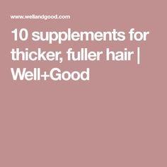 10 supplements for thicker, fuller hair   Well+Good