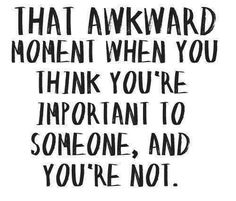That awkward moment when you think you're important to someone and you're not.