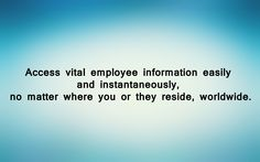 Access vital employee information easily and instantaneously, no matter where you or they reside, worldwide.