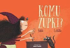 """Quitterie Simon, Magali Le Huche, """"Komu zupki?"""", przeł. Iwona Janczy, Adamada, Gdańsk 2016."""