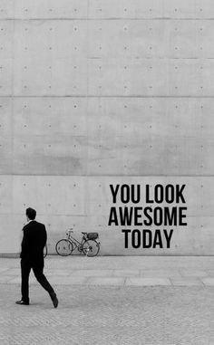 You look awsome today