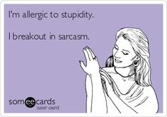 I'm allergic to stupidity. I breakout in sarcasm.