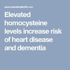 Elevated homocysteine levels increase risk of heart disease and dementia