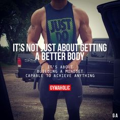 It's Not Just About Getting A Better Body It's about building a mindset capable to achieve anything. http://www.gymaholic.co